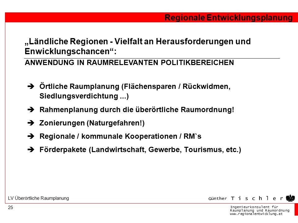 Ingenieurkonsulentfür RaumplanungundRaumordnung www.regionalentwicklung.at Regionale Entwicklungsplanung 25 LV Überörtliche Raumplanung  Örtliche Raumplanung (Flächensparen / Rückwidmen, Siedlungsverdichtung...)  Rahmenplanung durch die überörtliche Raumordnung.