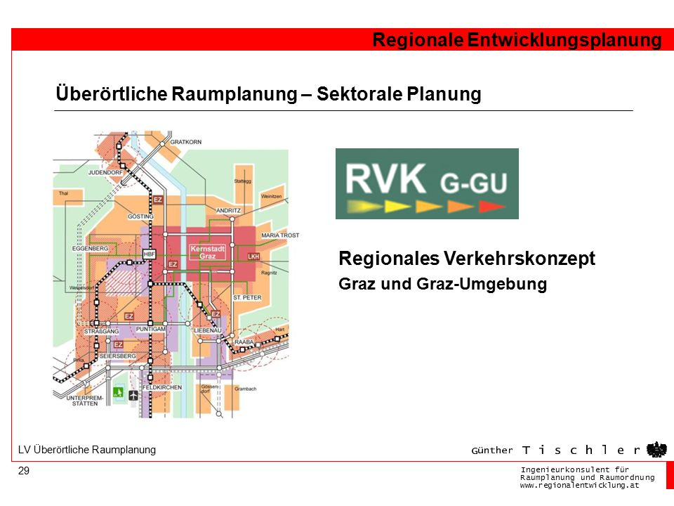 Ingenieurkonsulentfür RaumplanungundRaumordnung www.regionalentwicklung.at Regionale Entwicklungsplanung 29 LV Überörtliche Raumplanung Überörtliche Raumplanung – Sektorale Planung Regionales Verkehrskonzept Graz und Graz-Umgebung