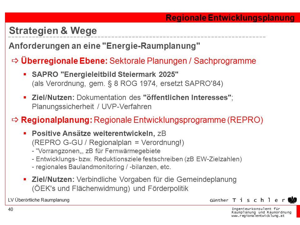 Ingenieurkonsulentfür RaumplanungundRaumordnung www.regionalentwicklung.at Regionale Entwicklungsplanung 40 LV Überörtliche Raumplanung Anforderungen an eine Energie-Raumplanung  Überregionale Ebene: Sektorale Planungen / Sachprogramme  SAPRO Energieleitbild Steiermark 2025 (als Verordnung, gem.