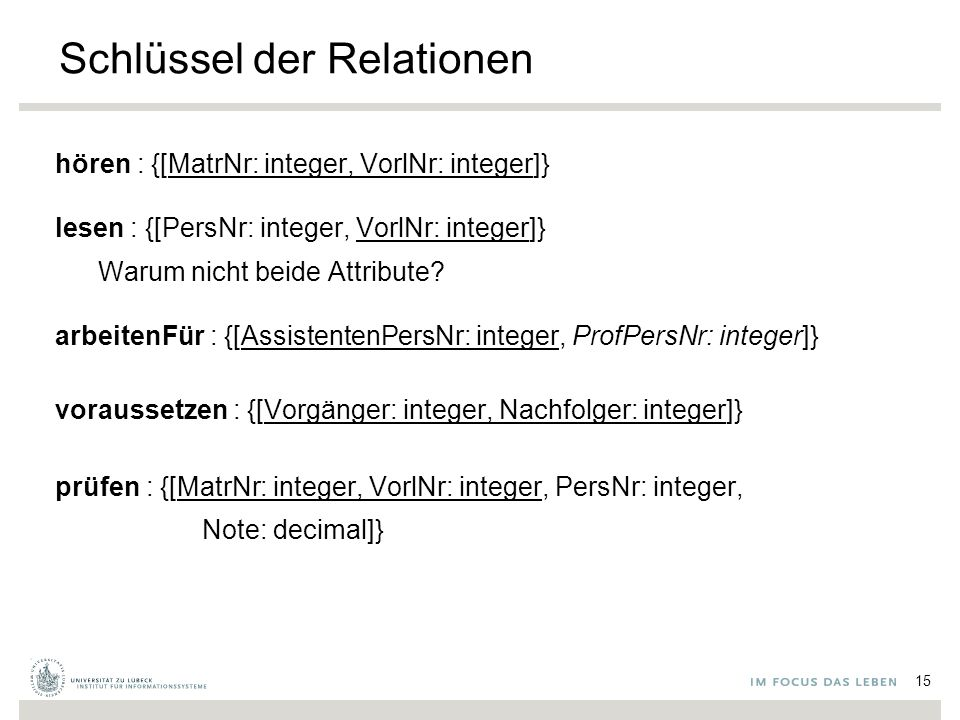 Schlüssel der Relationen hören : {[MatrNr: integer, VorlNr: integer]} lesen : {[PersNr: integer, VorlNr: integer]} Warum nicht beide Attribute.