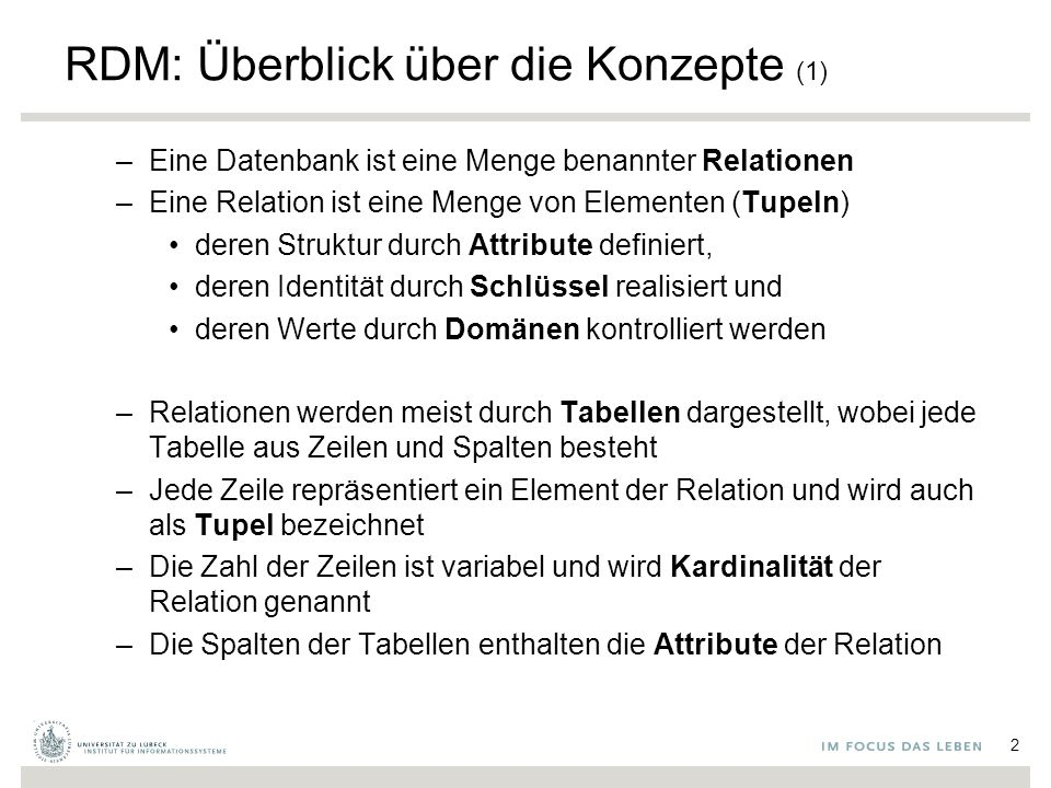 RDM: Überblick über die Konzepte (1) –Eine Datenbank ist eine Menge benannter Relationen –Eine Relation ist eine Menge von Elementen (Tupeln) deren Struktur durch Attribute definiert, deren Identität durch Schlüssel realisiert und deren Werte durch Domänen kontrolliert werden –Relationen werden meist durch Tabellen dargestellt, wobei jede Tabelle aus Zeilen und Spalten besteht –Jede Zeile repräsentiert ein Element der Relation und wird auch als Tupel bezeichnet –Die Zahl der Zeilen ist variabel und wird Kardinalität der Relation genannt –Die Spalten der Tabellen enthalten die Attribute der Relation 2