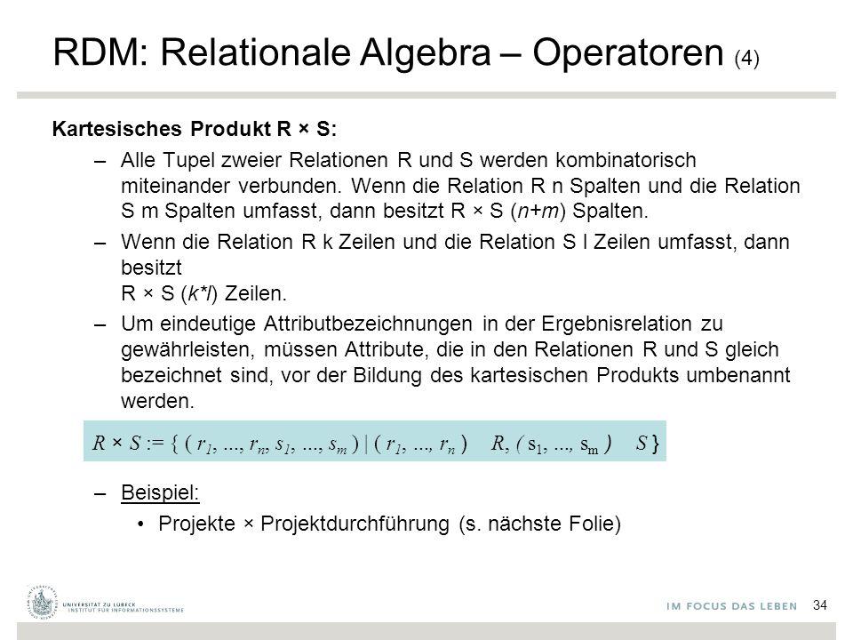 RDM: Relationale Algebra – Operatoren (4) Kartesisches Produkt R  S: –Alle Tupel zweier Relationen R und S werden kombinatorisch miteinander verbunden.