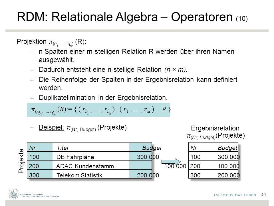 300200.000 100300.000 200100.000 RDM: Relationale Algebra – Operatoren (10) Projektion  (r f 1,..., r f n ) (R): –n Spalten einer m-stelligen Relation R werden über ihren Namen ausgewählt.