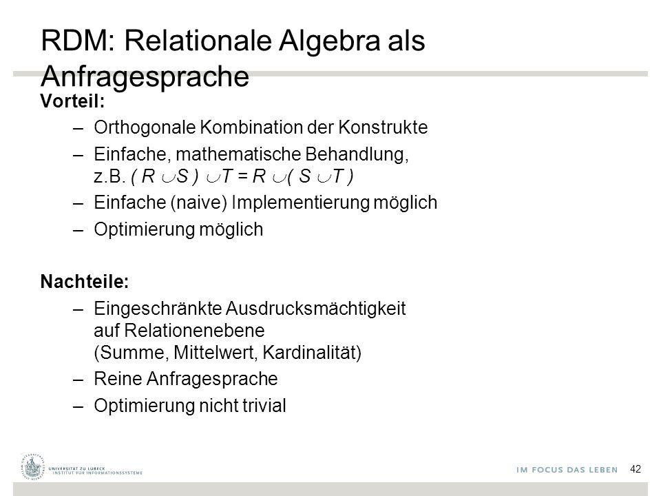 RDM: Relationale Algebra als Anfragesprache Vorteil: –Orthogonale Kombination der Konstrukte –Einfache, mathematische Behandlung, z.B.