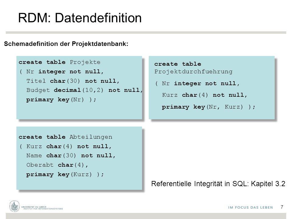 create table Projektdurchfuehrung ( Nr integer not null, Kurz char(4) not null, primary key(Nr, Kurz) ); Referentielle Integrität in SQL: Kapitel 3.2 RDM: Datendefinition Schemadefinition der Projektdatenbank: create table Projekte ( Nr integer not null, Titel char(30) not null, Budget decimal(10,2) not null, primary key(Nr) ); create table Abteilungen ( Kurz char(4) not null, Name char(30) not null, Oberabt char(4), primary key(Kurz) ); 7