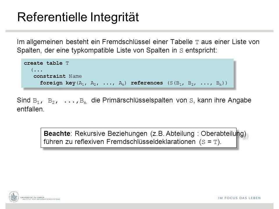 Referentielle Integrität Im allgemeinen besteht ein Fremdschlüssel einer Tabelle T aus einer Liste von Spalten, der eine typkompatible Liste von Spalten in S entspricht: Sind B 1, B 2,...,B n die Primärschlüsselspalten von S, kann ihre Angabe entfallen.