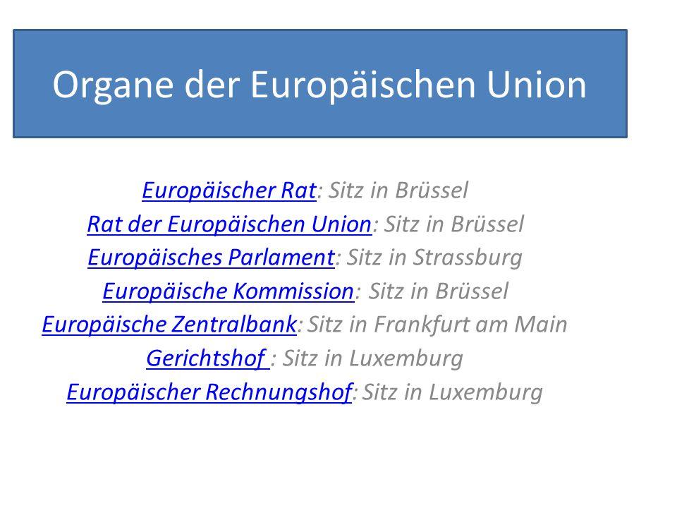 Organe der Europäischen Union Europäischer RatEuropäischer Rat: Sitz in Brüssel Rat der Europäischen UnionRat der Europäischen Union: Sitz in Brüssel Europäisches ParlamentEuropäisches Parlament: Sitz in Strassburg Europäische KommissionEuropäische Kommission: Sitz in Brüssel Europäische ZentralbankEuropäische Zentralbank: Sitz in Frankfurt am Main Gerichtshof Gerichtshof : Sitz in Luxemburg Europäischer RechnungshofEuropäischer Rechnungshof: Sitz in Luxemburg