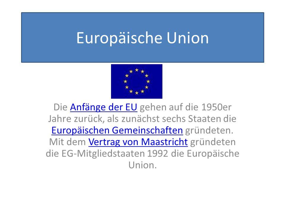 Europäische Union Die Anfänge der EU gehen auf die 1950er Jahre zurück, als zunächst sechs Staaten die Europäischen Gemeinschaften gründeten.
