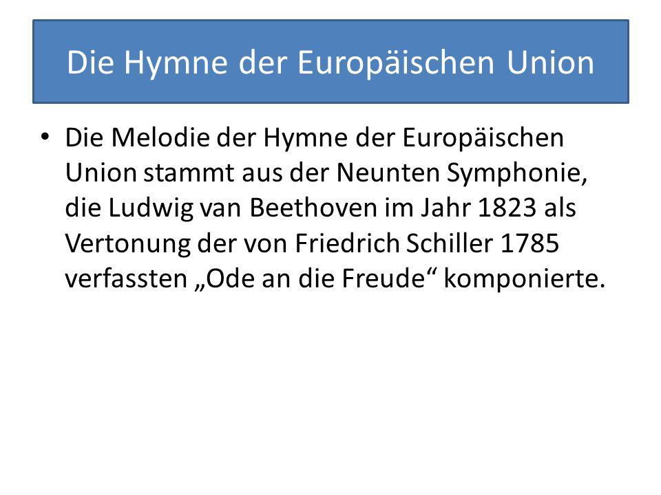 """Die Hymne der Europäischen Union Die Melodie der Hymne der Europäischen Union stammt aus der Neunten Symphonie, die Ludwig van Beethoven im Jahr 1823 als Vertonung der von Friedrich Schiller 1785 verfassten """"Ode an die Freude komponierte."""