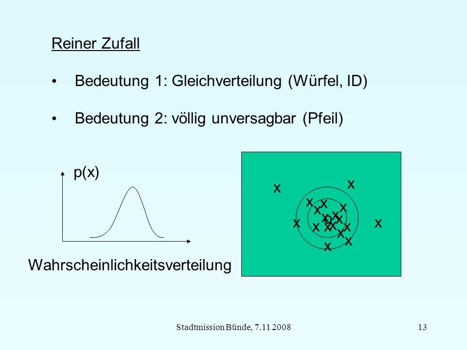 Stadtmission Bünde, 7.11 200813 Reiner Zufall Bedeutung 1: Gleichverteilung (Würfel, ID) Bedeutung 2: völlig unversagbar (Pfeil) o Wahrscheinlichkeitsverteilung o x x x x x x x x x x x x xx x x x x p(x)