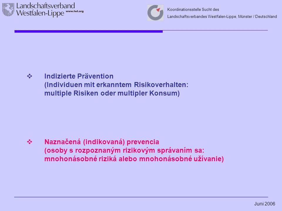 Juni 2006 Koordinationsstelle Sucht des Landschaftsverbandes Westfalen-Lippe, Münster / Deutschland  Indizierte Prävention (Individuen mit erkanntem Risikoverhalten: multiple Risiken oder multipler Konsum)  Naznačená (indikovaná) prevencia (osoby s rozpoznaným rizikovým správaním sa: mnohonásobné riziká alebo mnohonásobné užívanie)