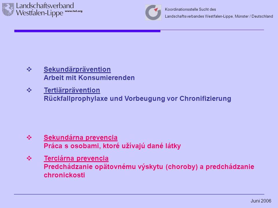 Juni 2006 Koordinationsstelle Sucht des Landschaftsverbandes Westfalen-Lippe, Münster / Deutschland  Sekundärprävention Arbeit mit Konsumierenden  Tertiärprävention Rückfallprophylaxe und Vorbeugung vor Chronifizierung  Sekundárna prevencia Práca s osobami, ktoré užívajú dané látky  Terciárna prevencia Predchádzanie opätovnému výskytu (choroby) a predchádzanie chronickosti