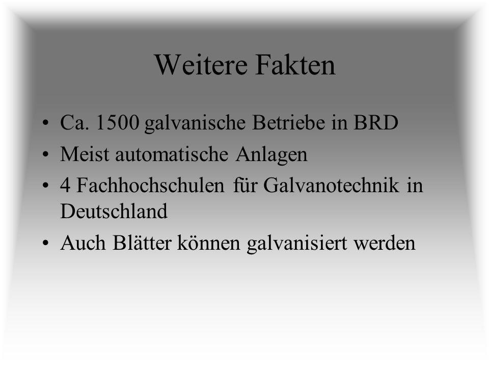 Weitere Fakten Ca. 1500 galvanische Betriebe in BRD Meist automatische Anlagen 4 Fachhochschulen für Galvanotechnik in Deutschland Auch Blätter können