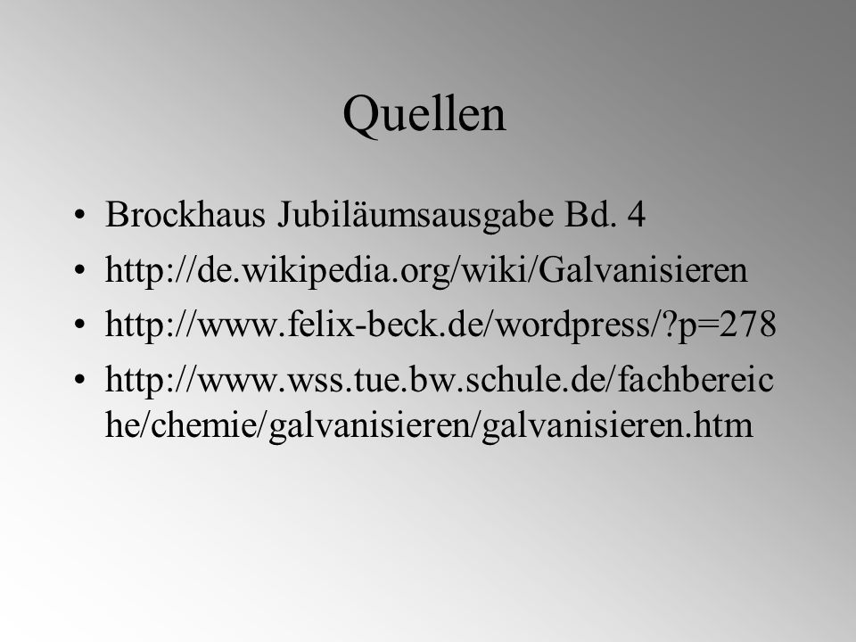 Quellen Brockhaus Jubiläumsausgabe Bd. 4 http://de.wikipedia.org/wiki/Galvanisieren http://www.felix-beck.de/wordpress/?p=278 http://www.wss.tue.bw.sc