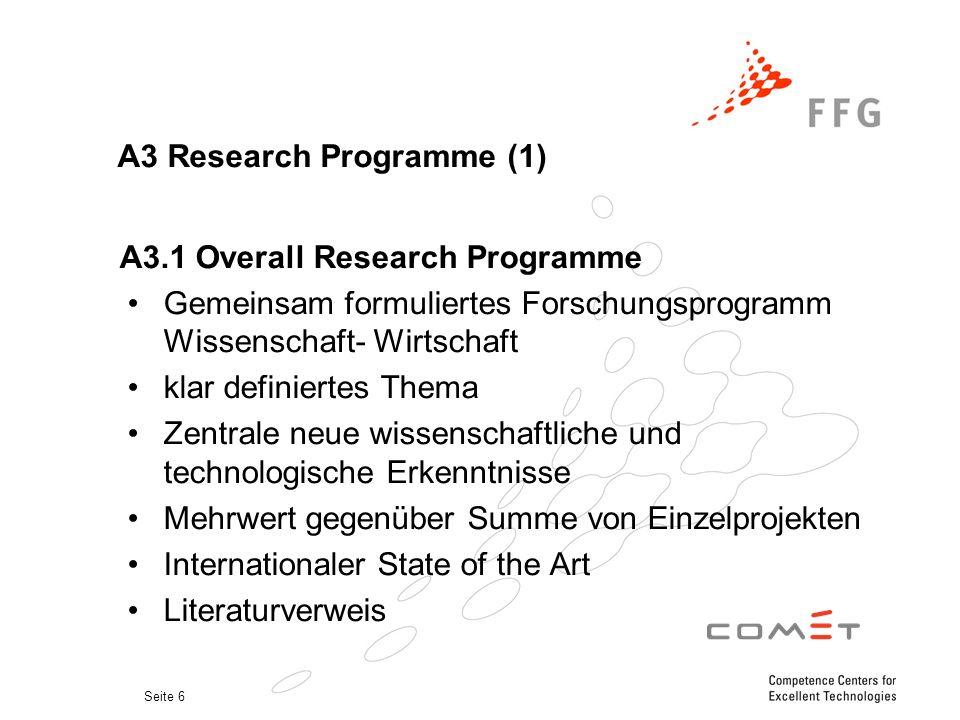 Seite 6 A3 Research Programme (1) A3.1 Overall Research Programme Gemeinsam formuliertes Forschungsprogramm Wissenschaft- Wirtschaft klar definiertes Thema Zentrale neue wissenschaftliche und technologische Erkenntnisse Mehrwert gegenüber Summe von Einzelprojekten Internationaler State of the Art Literaturverweis