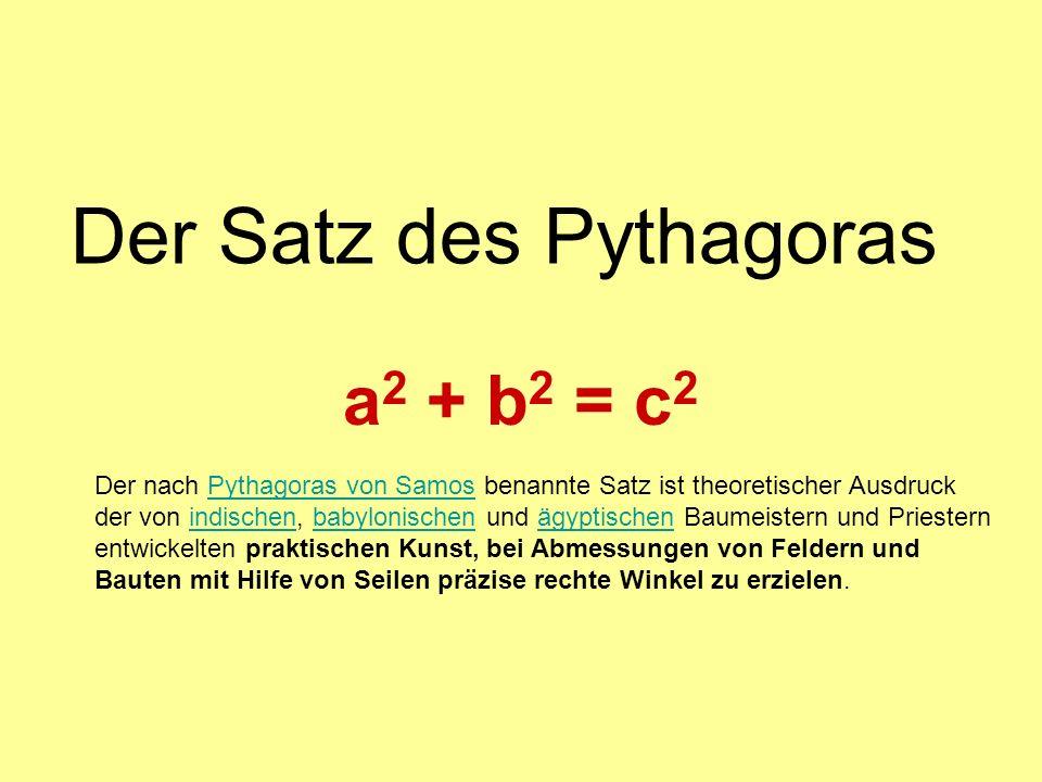 Der Satz des Pythagoras a 2 + b 2 = c 2 Der nach Pythagoras von Samos benannte Satz ist theoretischer Ausdruck der von indischen, babylonischen und ägyptischen Baumeistern und Priestern entwickelten praktischen Kunst, bei Abmessungen von Feldern und Bauten mit Hilfe von Seilen präzise rechte Winkel zu erzielen.Pythagoras von Samosindischenbabylonischenägyptischen