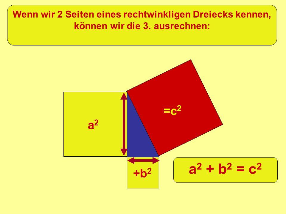 =c 2 +b 2 a2a2 Wenn wir 2 Seiten eines rechtwinkligen Dreiecks kennen, können wir die 3. ausrechnen: a 2 + b 2 = c 2