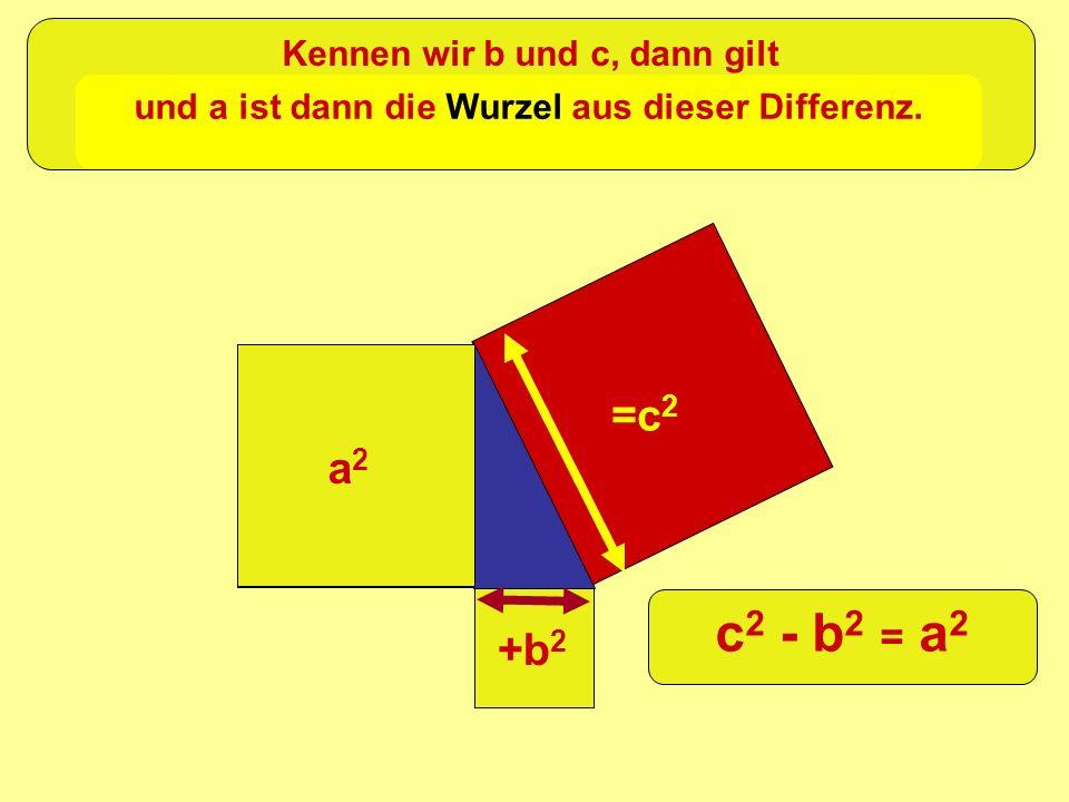 =c 2 +b 2 a2a2 Kennen wir b und c, dann gilt und a ist dann die Wurzel aus dieser Differenz. c 2 - b 2 = a 2