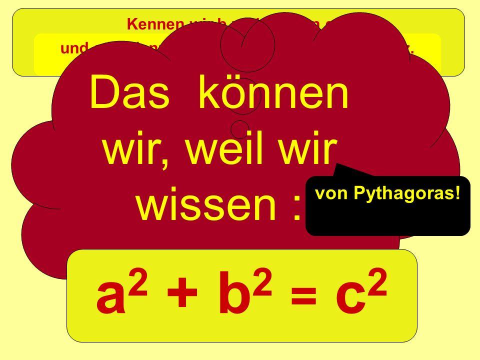 =c 2 +b 2 a2a2 Kennen wir b und c, dann gilt und a ist dann die Wurzel aus dieser Differenz. Das können wir, weil wir wissen : a 2 + b 2 = c 2 von Pyt