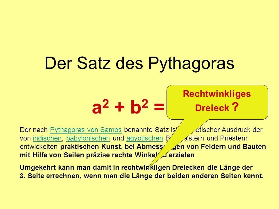 Der Satz des Pythagoras a 2 + b 2 = c 2 Der nach Pythagoras von Samos benannte Satz ist theoretischer Ausdruck der von indischen, babylonischen und ägyptischen Baumeistern und Priestern entwickelten praktischen Kunst, bei Abmessungen von Feldern und Bauten mit Hilfe von Seilen präzise rechte Winkel zu erzielen.Pythagoras von Samosindischenbabylonischenägyptischen Umgekehrt kann man damit in rechtwinkligen Dreiecken die Länge der 3.