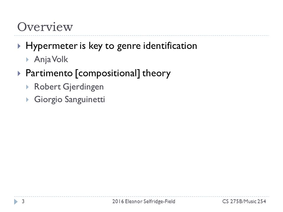 Overview CS 275B/Music 2542016 Eleanor Selfridge-Field3  Hypermeter is key to genre identification  Anja Volk  Partimento [compositional] theory  Robert Gjerdingen  Giorgio Sanguinetti