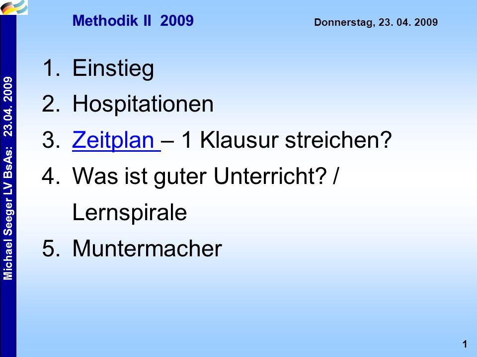 1 Michael Seeger LV BsAs: 23.04. 2009 Methodik II 2009 Donnerstag, 23. 04. 2009 1.Einstieg 2.Hospitationen 3.Zeitplan – 1 Klausur streichen?Zeitplan 4