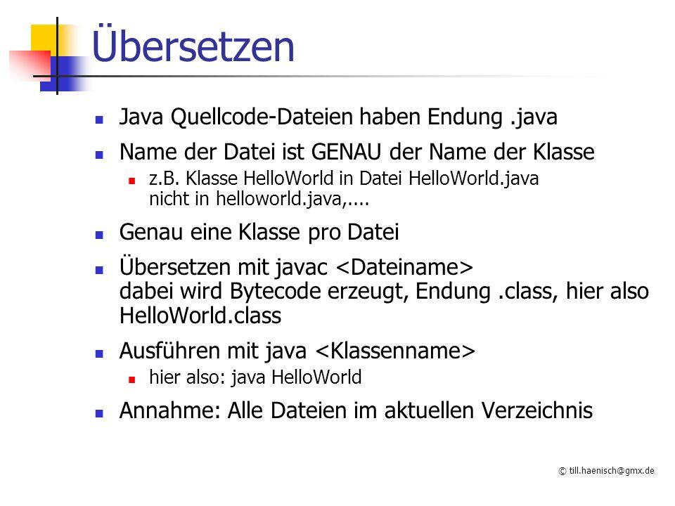 © till.haenisch@gmx.de Übersetzen Java Quellcode-Dateien haben Endung.java Name der Datei ist GENAU der Name der Klasse z.B.