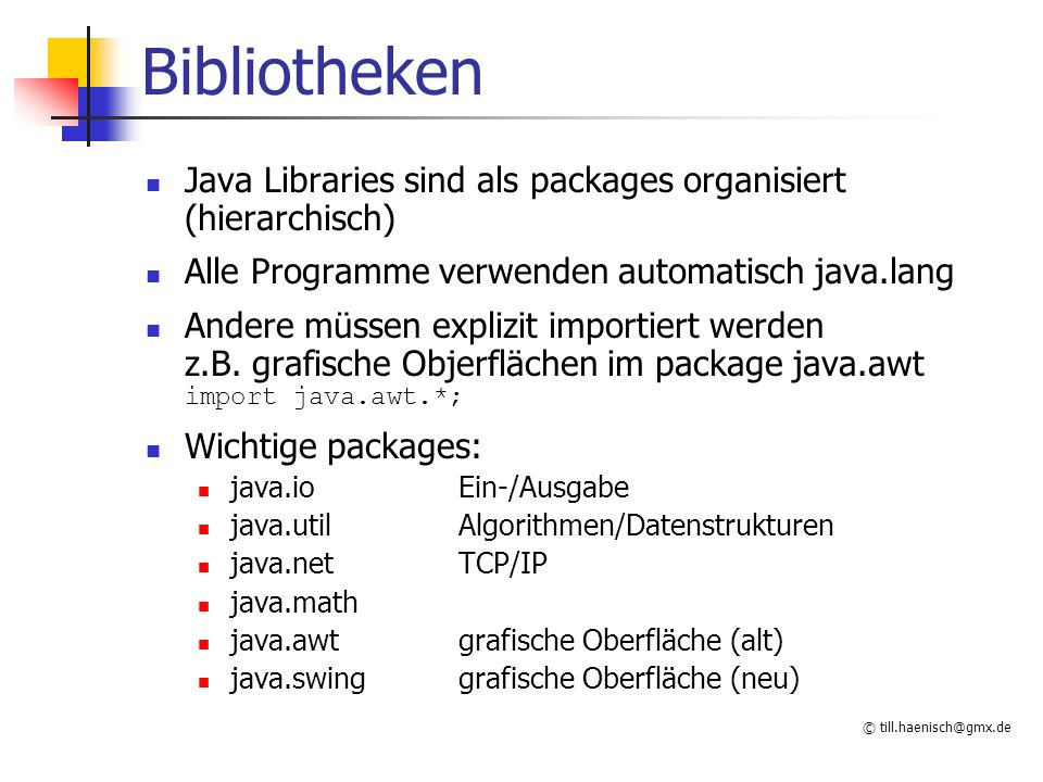 © till.haenisch@gmx.de Bibliotheken Java Libraries sind als packages organisiert (hierarchisch) Alle Programme verwenden automatisch java.lang Andere müssen explizit importiert werden z.B.