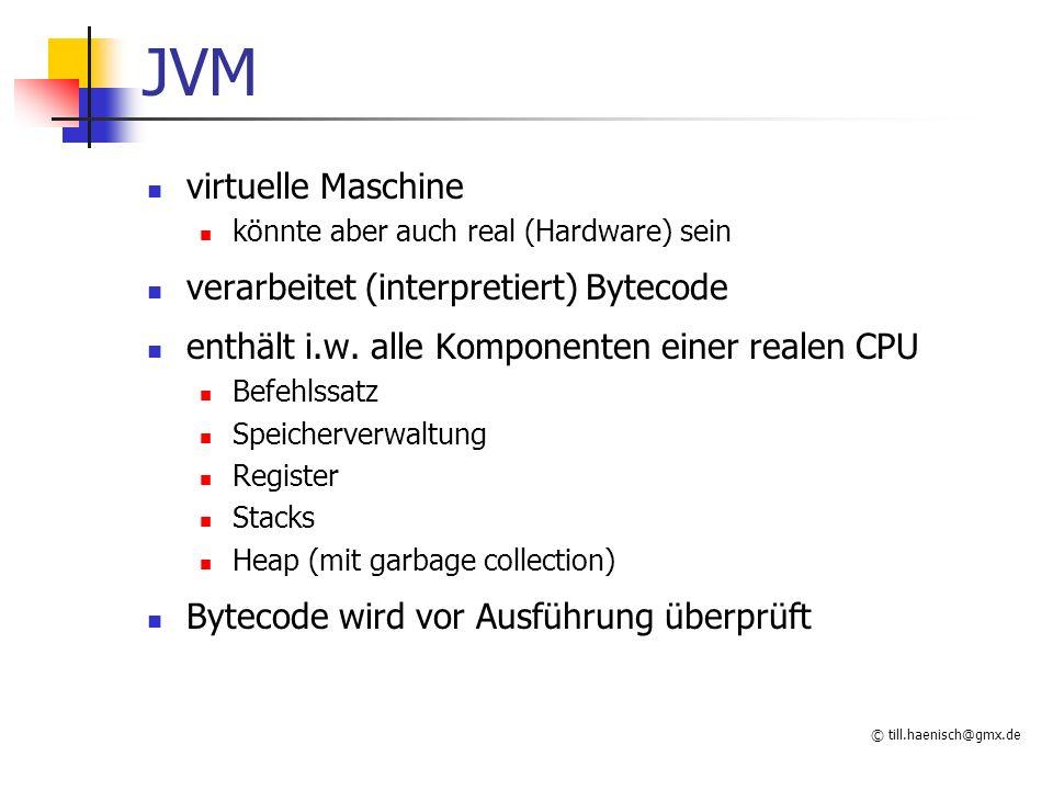 © till.haenisch@gmx.de JVM virtuelle Maschine könnte aber auch real (Hardware) sein verarbeitet (interpretiert) Bytecode enthält i.w.