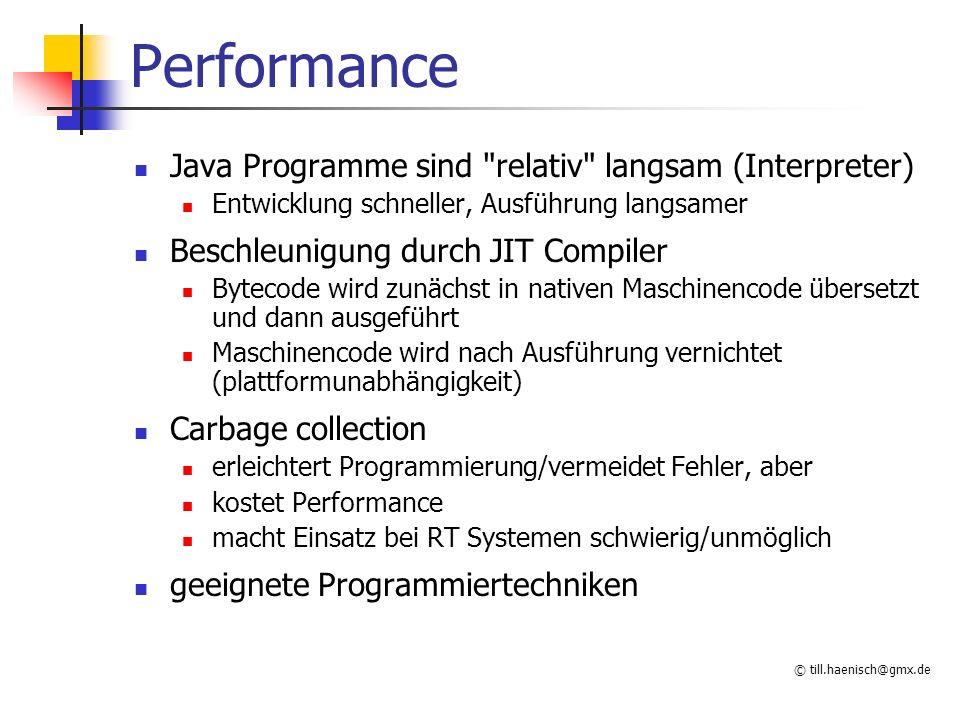 © till.haenisch@gmx.de Performance Java Programme sind relativ langsam (Interpreter) Entwicklung schneller, Ausführung langsamer Beschleunigung durch JIT Compiler Bytecode wird zunächst in nativen Maschinencode übersetzt und dann ausgeführt Maschinencode wird nach Ausführung vernichtet (plattformunabhängigkeit) Carbage collection erleichtert Programmierung/vermeidet Fehler, aber kostet Performance macht Einsatz bei RT Systemen schwierig/unmöglich geeignete Programmiertechniken