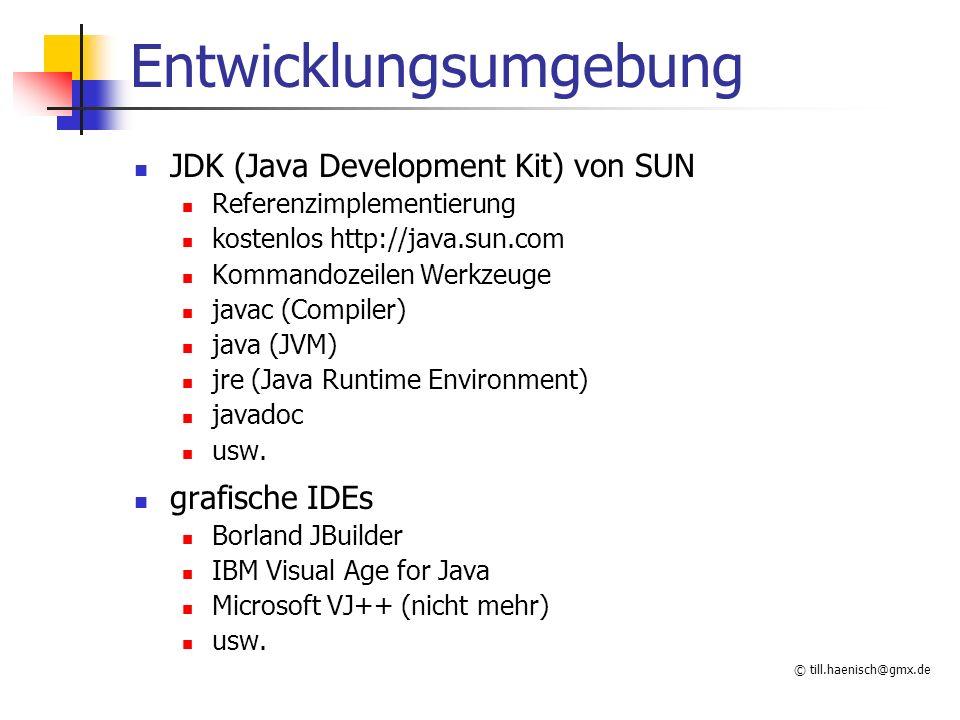 © till.haenisch@gmx.de Entwicklungsumgebung JDK (Java Development Kit) von SUN Referenzimplementierung kostenlos http://java.sun.com Kommandozeilen Werkzeuge javac (Compiler) java (JVM) jre (Java Runtime Environment) javadoc usw.
