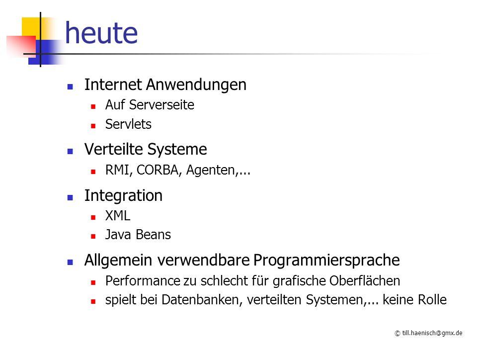 © till.haenisch@gmx.de heute Internet Anwendungen Auf Serverseite Servlets Verteilte Systeme RMI, CORBA, Agenten,...