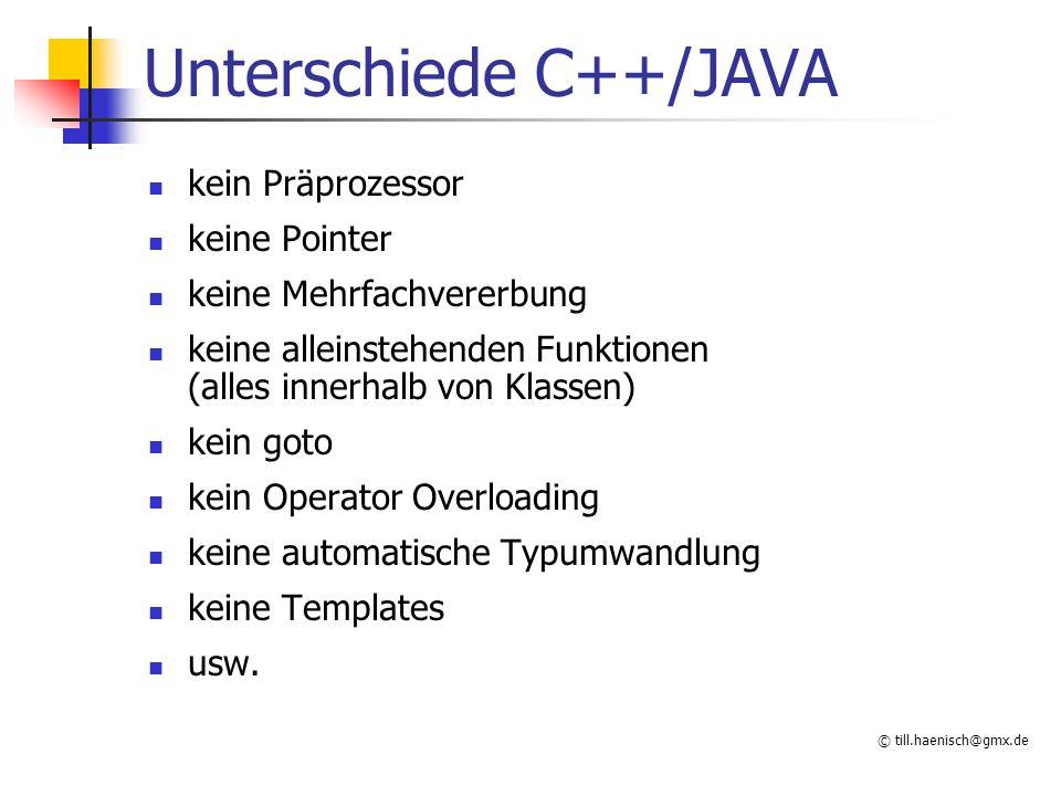 © till.haenisch@gmx.de Unterschiede C++/JAVA kein Präprozessor keine Pointer keine Mehrfachvererbung keine alleinstehenden Funktionen (alles innerhalb von Klassen) kein goto kein Operator Overloading keine automatische Typumwandlung keine Templates usw.