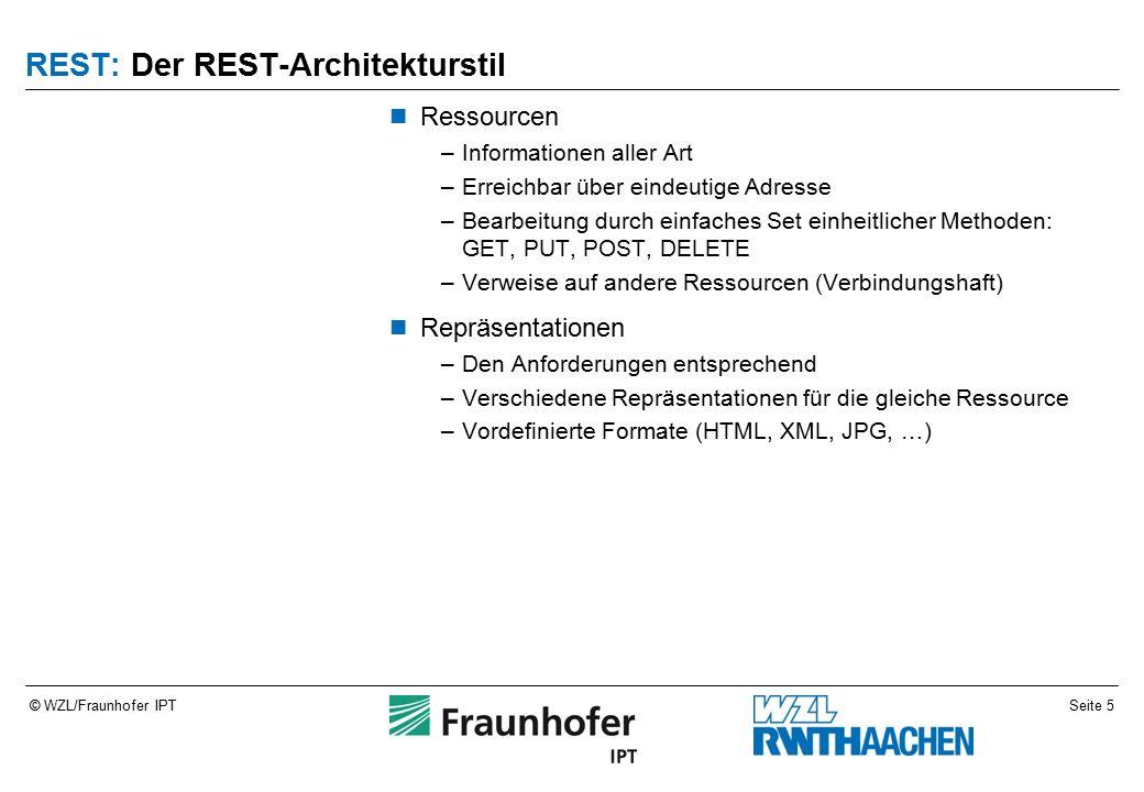 Seite 5© WZL/Fraunhofer IPT REST: Der REST-Architekturstil Ressourcen –Informationen aller Art –Erreichbar über eindeutige Adresse –Bearbeitung durch einfaches Set einheitlicher Methoden: GET, PUT, POST, DELETE –Verweise auf andere Ressourcen (Verbindungshaft) Repräsentationen –Den Anforderungen entsprechend –Verschiedene Repräsentationen für die gleiche Ressource –Vordefinierte Formate (HTML, XML, JPG, …)