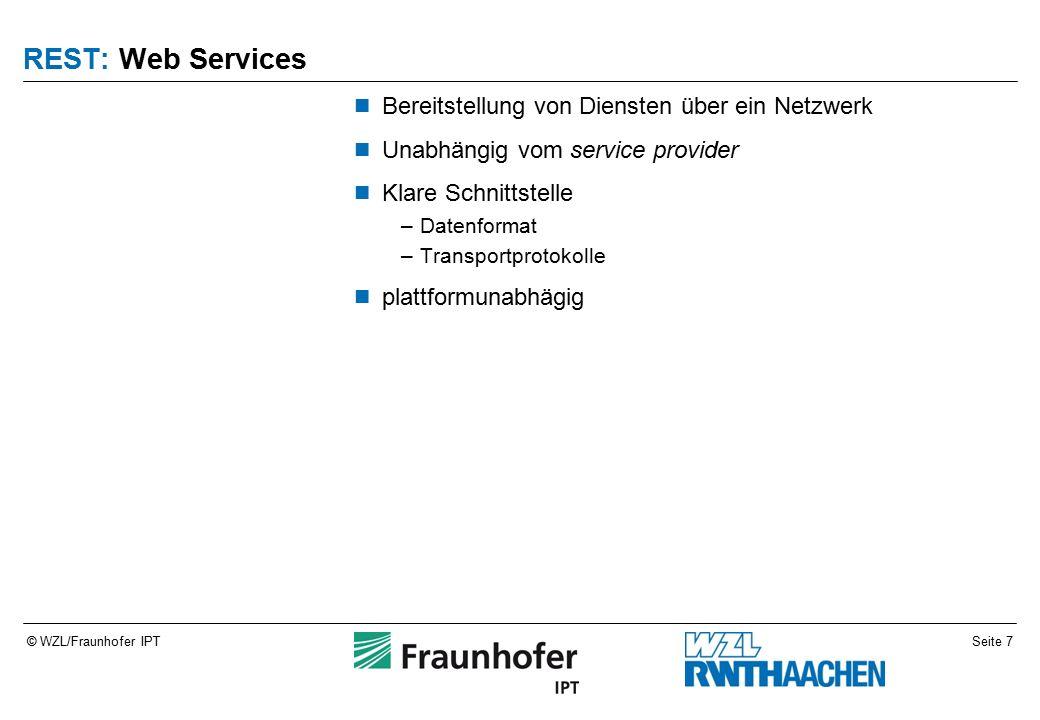 Seite 7© WZL/Fraunhofer IPT REST: Web Services Bereitstellung von Diensten über ein Netzwerk Unabhängig vom service provider Klare Schnittstelle –Datenformat –Transportprotokolle plattformunabhägig