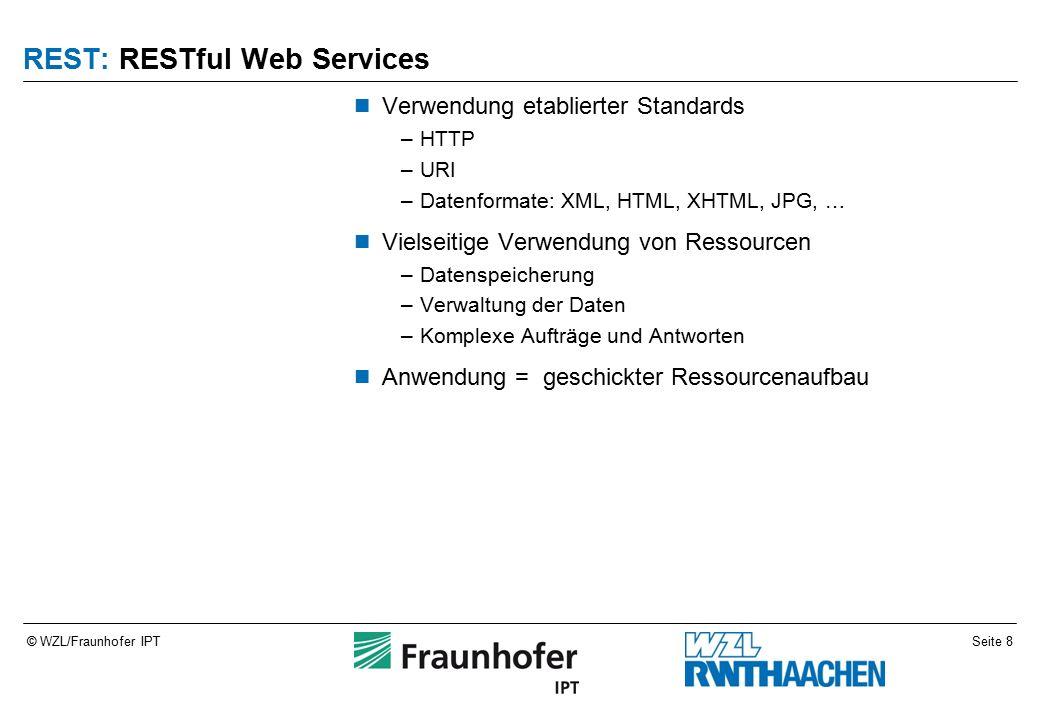 Seite 8© WZL/Fraunhofer IPT REST: RESTful Web Services Verwendung etablierter Standards –HTTP –URI –Datenformate: XML, HTML, XHTML, JPG, … Vielseitige Verwendung von Ressourcen –Datenspeicherung –Verwaltung der Daten –Komplexe Aufträge und Antworten Anwendung = geschickter Ressourcenaufbau