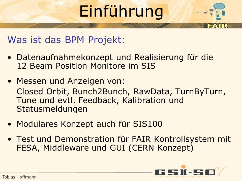 Tobias Hoffmann Einführung Was ist das BPM Projekt: Datenaufnahmekonzept und Realisierung für die 12 Beam Position Monitore im SIS Messen und Anzeigen von: Closed Orbit, Bunch2Bunch, RawData, TurnByTurn, Tune und evtl.