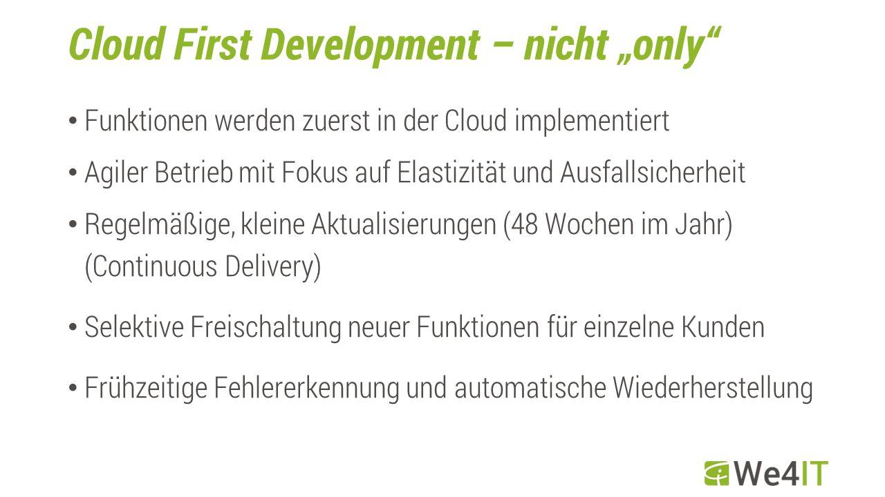 """Cloud First Development – nicht """"only Funktionen werden zuerst in der Cloud implementiert Agiler Betrieb mit Fokus auf Elastizität und Ausfallsicherheit Regelmäßige, kleine Aktualisierungen (48 Wochen im Jahr) (Continuous Delivery) Selektive Freischaltung neuer Funktionen für einzelne Kunden Frühzeitige Fehlererkennung und automatische Wiederherstellung"""