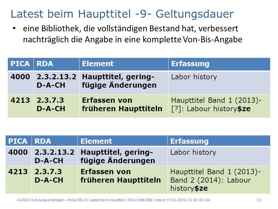 AG RDA Schulungsunterlagen – Modul 5B.10: Latest beim Haupttitel | PICA DNB/ZDB | Stand: 07.01.2016 | CC BY-NC-SA 10 PICARDAElementErfassung 40002.3.2.13.2 D-A-CH Haupttitel, gering- fügige Änderungen Labor history 42132.3.7.3 D-A-CH Erfassen von früheren Haupttiteln Haupttitel Band 1 (2013)- Band 2 (2014): Labour history$ze Latest beim Haupttitel -9- Geltungsdauer eine Bibliothek, die vollständigen Bestand hat, verbessert nachträglich die Angabe in eine komplette Von-Bis-Angabe PICARDAElementErfassung 40002.3.2.13.2 D-A-CH Haupttitel, gering- fügige Änderungen Labor history 42132.3.7.3 D-A-CH Erfassen von früheren Haupttiteln Haupttitel Band 1 (2013)- [?]: Labour history$ze