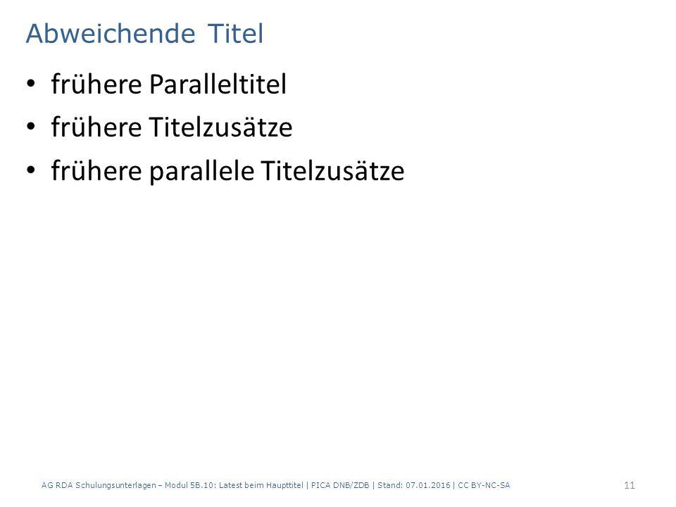 Abweichende Titel frühere Paralleltitel frühere Titelzusätze frühere parallele Titelzusätze AG RDA Schulungsunterlagen – Modul 5B.10: Latest beim Haupttitel | PICA DNB/ZDB | Stand: 07.01.2016 | CC BY-NC-SA 11