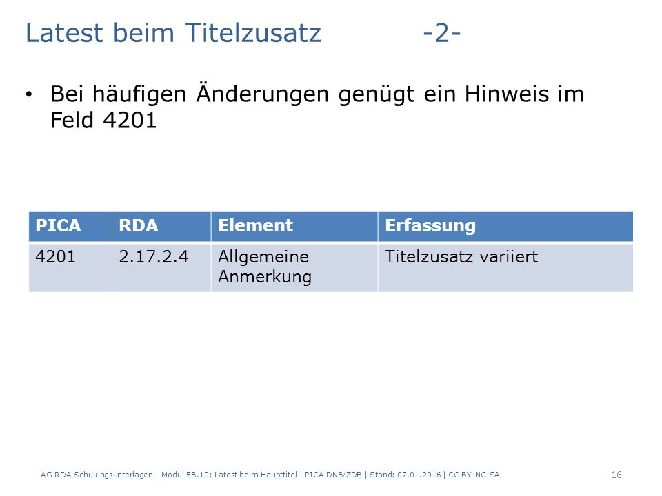 AG RDA Schulungsunterlagen – Modul 5B.10: Latest beim Haupttitel | PICA DNB/ZDB | Stand: 07.01.2016 | CC BY-NC-SA 16 Latest beim Titelzusatz-2- Bei häufigen Änderungen genügt ein Hinweis im Feld 4201 PICARDAElementErfassung 42012.17.2.4Allgemeine Anmerkung Titelzusatz variiert