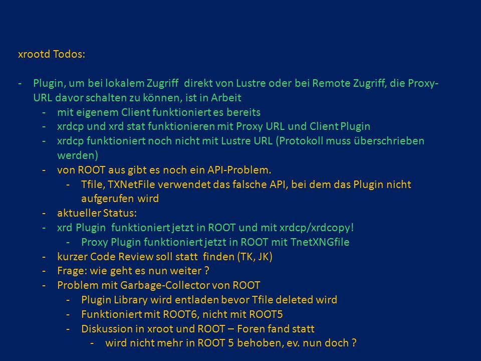 xrootd Todos: -Plugin, um bei lokalem Zugriff direkt von Lustre oder bei Remote Zugriff, die Proxy- URL davor schalten zu können, ist in Arbeit -mit eigenem Client funktioniert es bereits -xrdcp und xrd stat funktionieren mit Proxy URL und Client Plugin -xrdcp funktioniert noch nicht mit Lustre URL (Protokoll muss überschrieben werden) -von ROOT aus gibt es noch ein API-Problem.