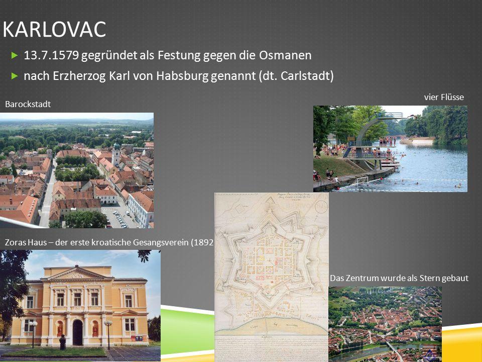 KARLOVAC  13.7.1579 gegründet als Festung gegen die Osmanen  nach Erzherzog Karl von Habsburg genannt (dt.