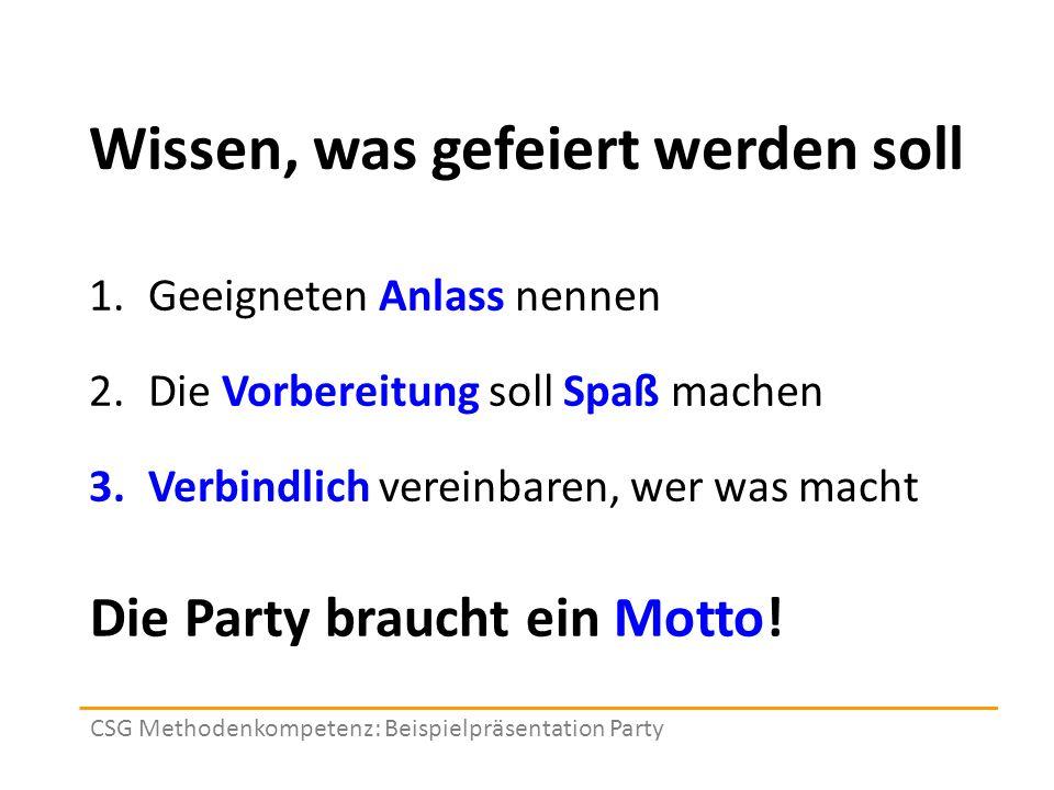 Wissen, was gefeiert werden soll 1.Geeigneten Anlass nennen 2.Die Vorbereitung soll Spaß machen 3.Verbindlich vereinbaren, wer was macht CSG Methodenkompetenz: Beispielpräsentation Party Die Party braucht ein Motto!