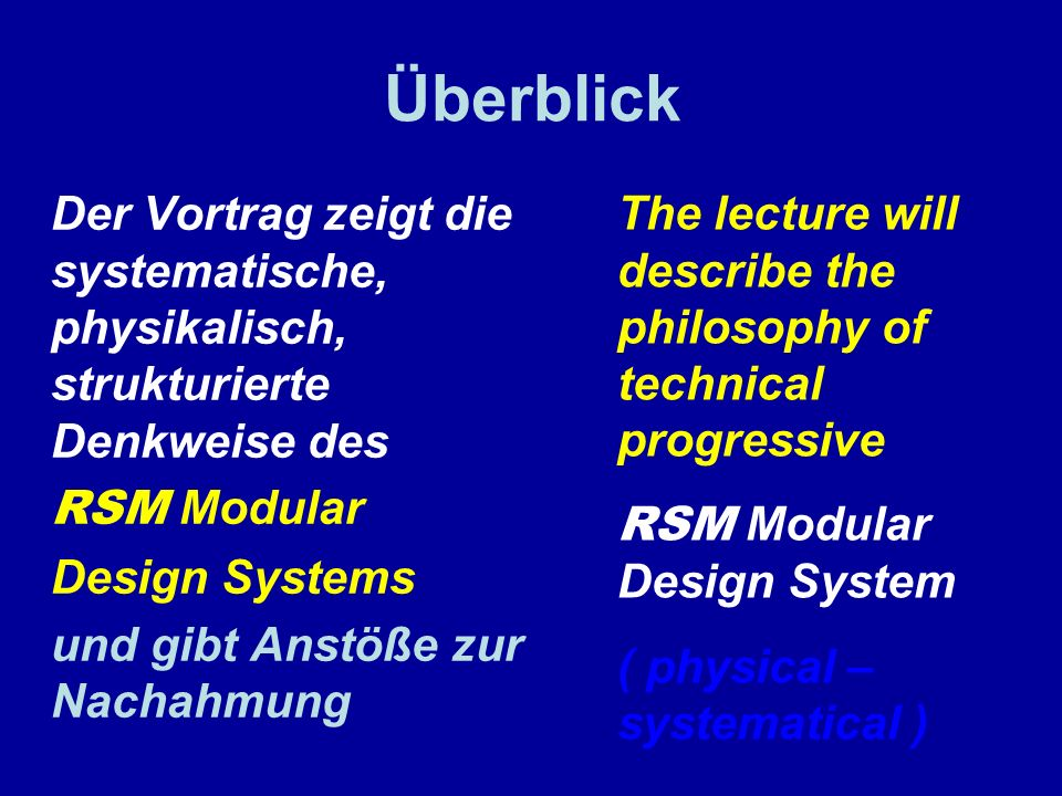 Überblick Der Vortrag zeigt die systematische, physikalisch, strukturierte Denkweise des RSM Modular Design Systems und gibt Anstöße zur Nachahmung The lecture will describe the philosophy of technical progressive RSM Modular Design System ( physical – systematical )