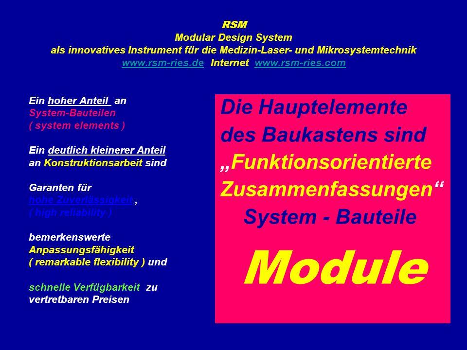 """RSM Modular Design System als innovatives Instrument für die Medizin-Laser- und Mikrosystemtechnik www.rsm-ries.de Internet www.rsm-ries.com www.rsm-ries.dewww.rsm-ries.com Ein hoher Anteil an System-Bauteilen ( system elements ) Ein deutlich kleinerer Anteil an Konstruktionsarbeit sind Garanten für hohe Zuverlässigkeit, ( high reliability ) bemerkenswerte Anpassungsfähigkeit ( remarkable flexibility ) und schnelle Verfügbarkeit zu vertretbaren Preisen Die Hauptelemente des Baukastens sind """"Funktionsorientierte Zusammenfassungen System - Bauteile Module"""