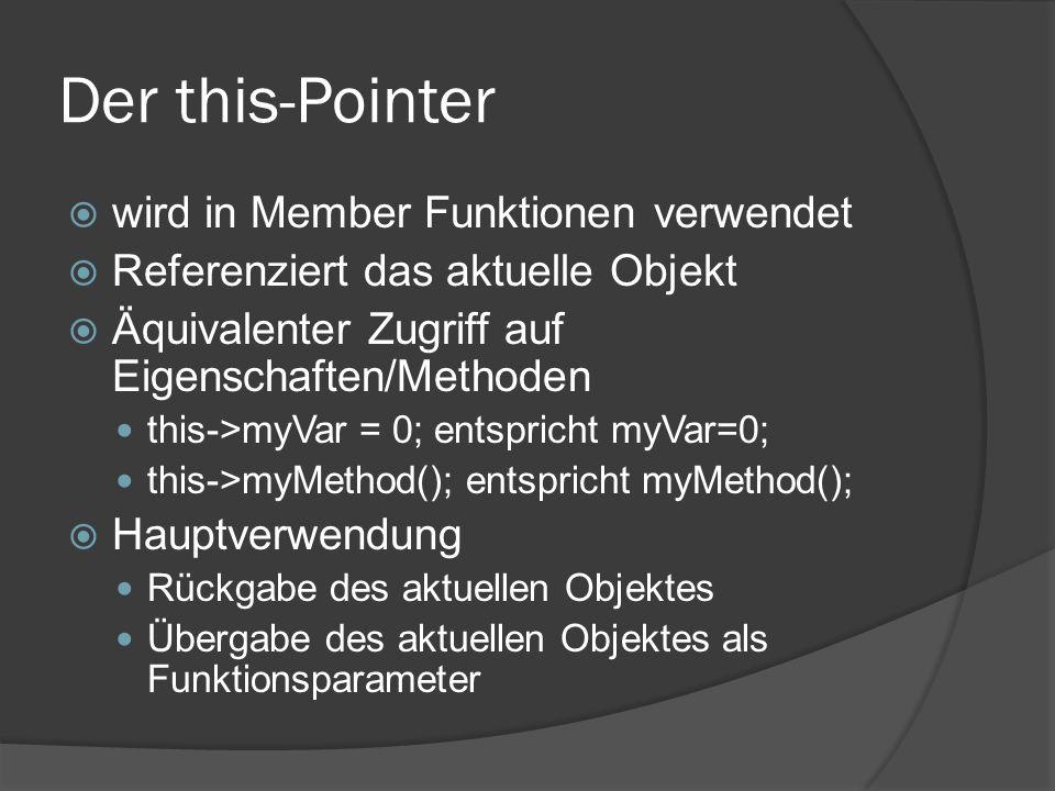 Der this-Pointer  wird in Member Funktionen verwendet  Referenziert das aktuelle Objekt  Äquivalenter Zugriff auf Eigenschaften/Methoden this->myVar = 0; entspricht myVar=0; this->myMethod(); entspricht myMethod();  Hauptverwendung Rückgabe des aktuellen Objektes Übergabe des aktuellen Objektes als Funktionsparameter