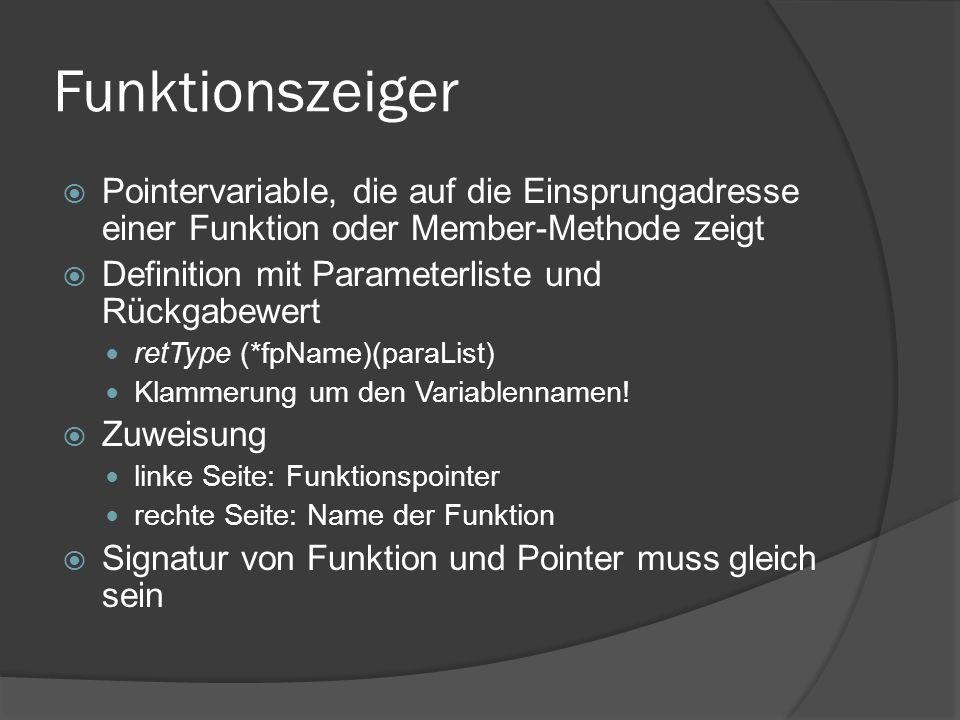 Funktionszeiger  Pointer auf statische Memberfunktionen Scope bei Zuweisung des Funktionszeigers mit angeben fp = className::methodName  Pointer auf nichtstatische Member bei Definition des Pointers Angabe des Klassennamen retValue (classname::*fpName)(params); Zuweisung erfordert Adressoperator fpName = &classname::methodName;