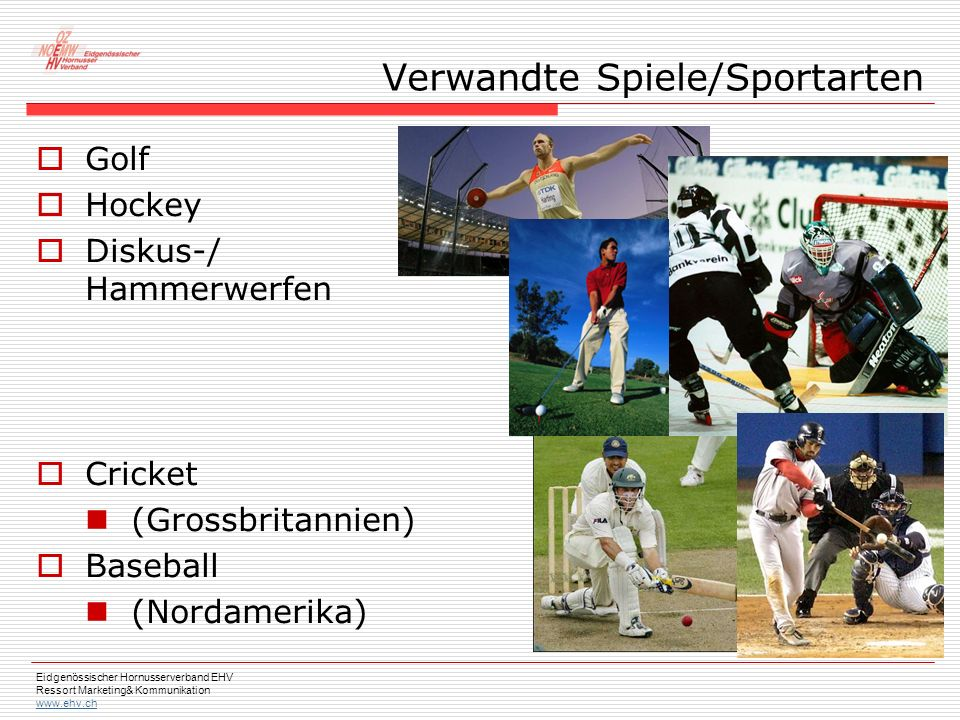 Eidgenössischer Hornusserverband EHV Ressort Marketing& Kommunikation www.ehv.ch  Golf  Hockey  Diskus-/ Hammerwerfen  Cricket (Grossbritannien)  Baseball (Nordamerika) Verwandte Spiele/Sportarten