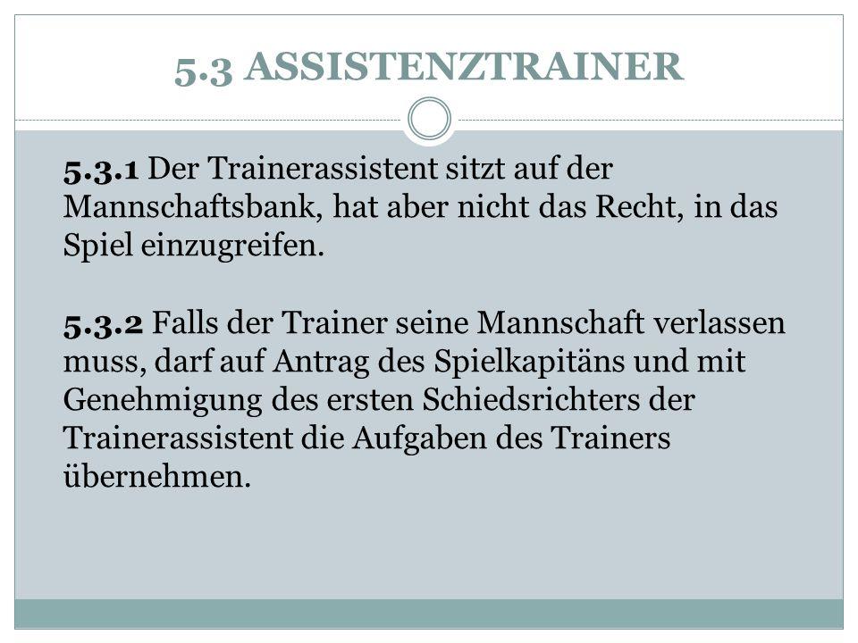 5.3 ASSISTENZTRAINER 5.3.1 Der Trainerassistent sitzt auf der Mannschaftsbank, hat aber nicht das Recht, in das Spiel einzugreifen.